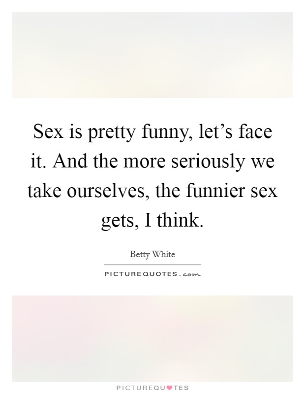 Sex is pretty funny, let's face it. And the more seriously we take ourselves, the funnier sex gets, I think Picture Quote #1
