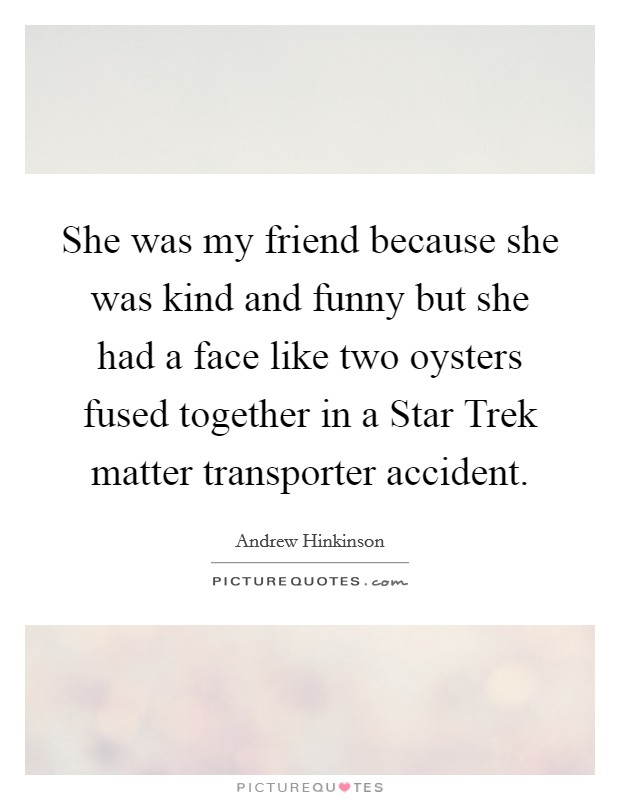 She was my friend because she was kind and funny but she had a face like two oysters fused together in a Star Trek matter transporter accident Picture Quote #1