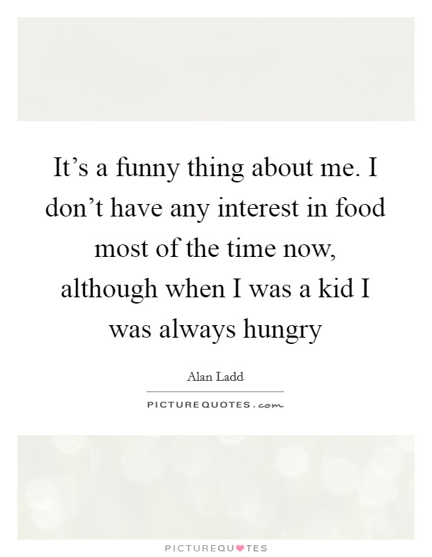 It's a funny thing about me. I don't have any interest in food most of the time now, although when I was a kid I was always hungry Picture Quote #1