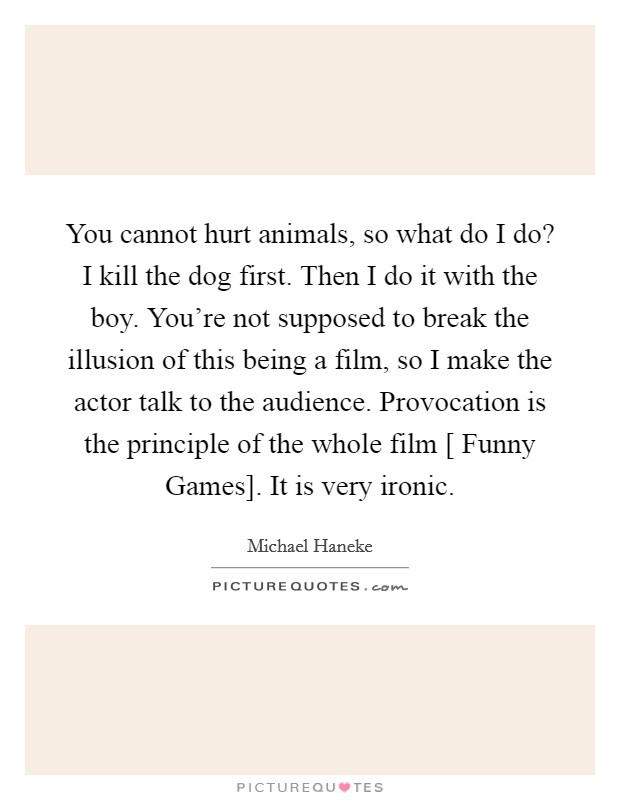 You cannot hurt animals, so what do I do? I kill the dog first. Then I do it with the boy. You're not supposed to break the illusion of this being a film, so I make the actor talk to the audience. Provocation is the principle of the whole film [ Funny Games]. It is very ironic Picture Quote #1