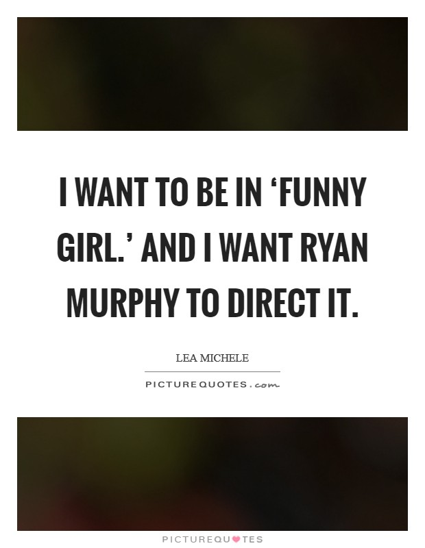 I want to be in 'Funny Girl.' And I want Ryan Murphy to direct it Picture Quote #1