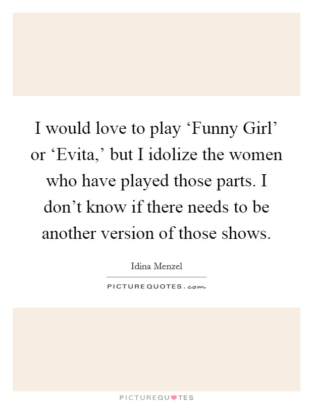 I would love to play 'Funny Girl' or 'Evita,' but I idolize the women who have played those parts. I don't know if there needs to be another version of those shows Picture Quote #1