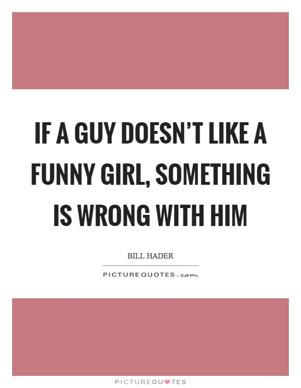 If a guy doesn't like a funny girl, something is wrong with him Picture Quote #1