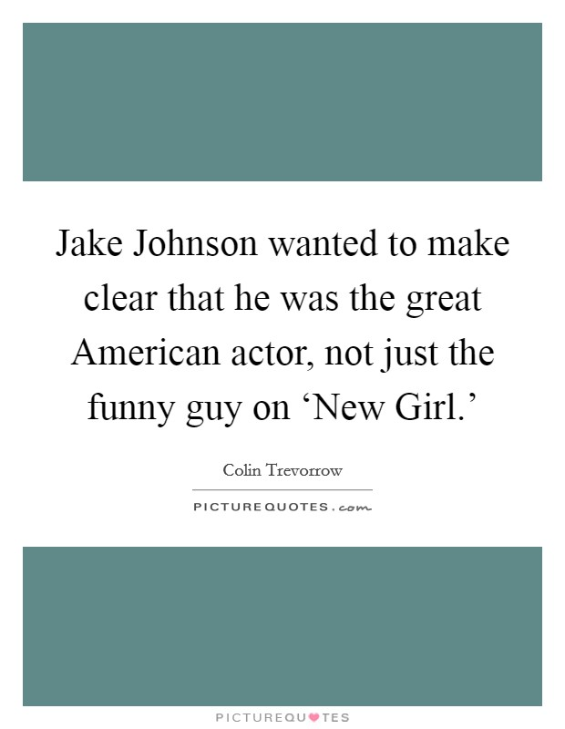 Jake Johnson wanted to make clear that he was the great American actor, not just the funny guy on 'New Girl.' Picture Quote #1