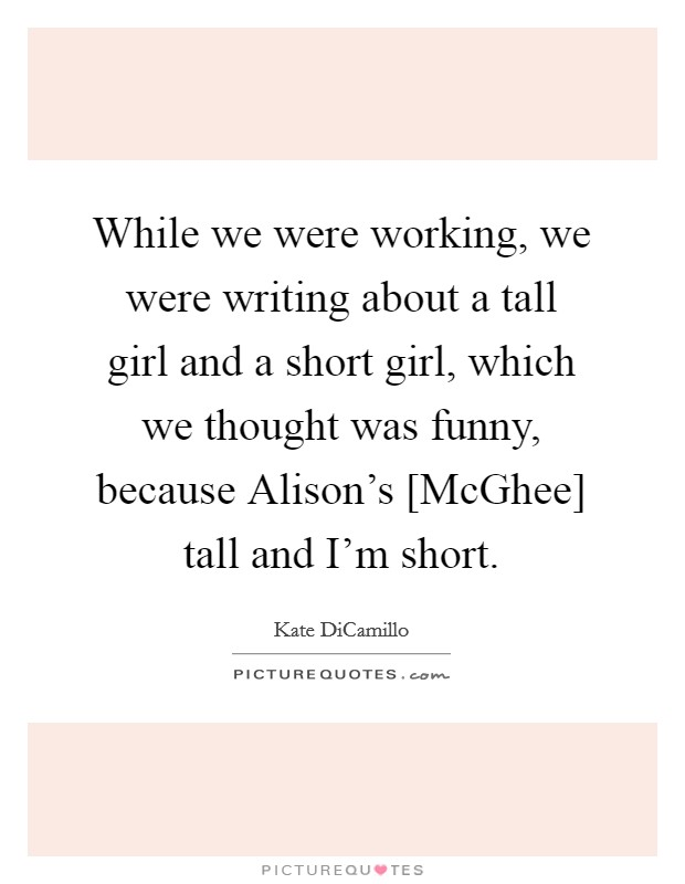 While we were working, we were writing about a tall girl and a short girl, which we thought was funny, because Alison's [McGhee] tall and I'm short Picture Quote #1