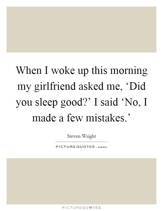 When I woke up this morning my girlfriend asked me, 'Did you sleep good?' I said 'No, I made a few mistakes.' Picture Quote #1
