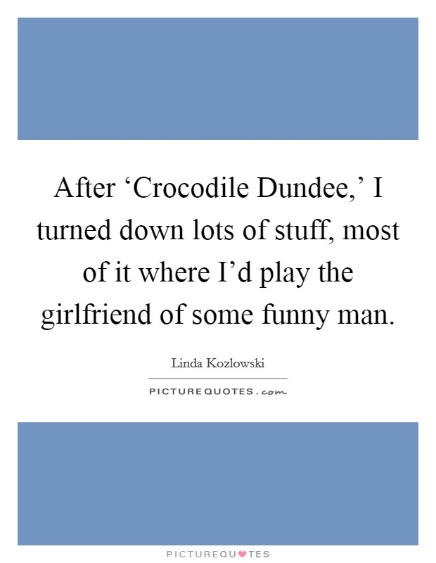 After 'Crocodile Dundee,' I turned down lots of stuff, most of it where I'd play the girlfriend of some funny man Picture Quote #1