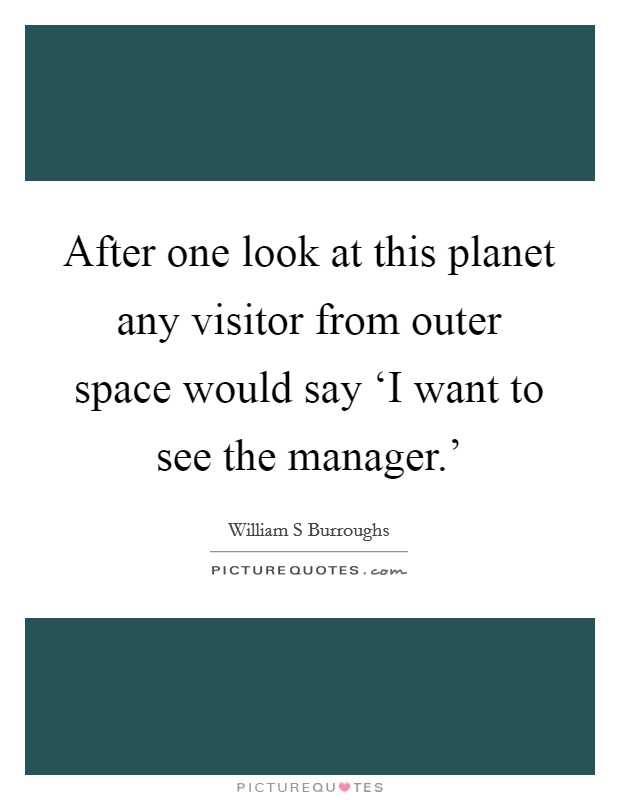 After one look at this planet any visitor from outer space would say 'I want to see the manager.' Picture Quote #1