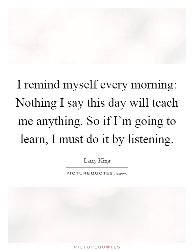 I remind myself every morning: Nothing I say this day will teach me anything. So if I'm going to learn, I must do it by listening Picture Quote #1