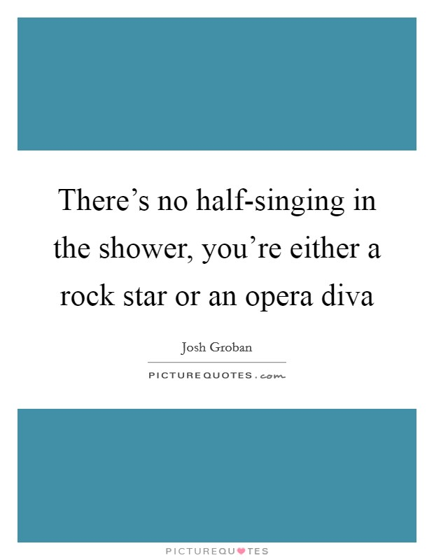 There's no half-singing in the shower, you're either a rock star or an opera diva Picture Quote #1