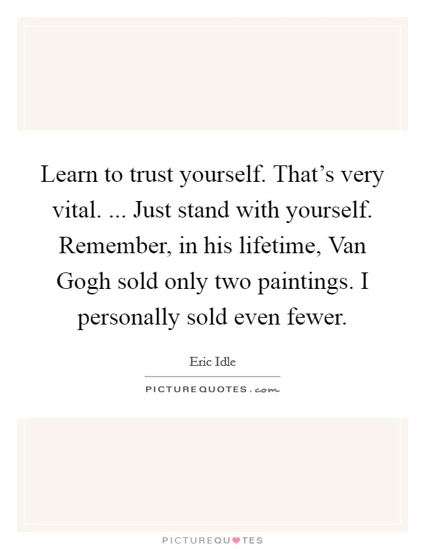 Learn to trust yourself. That's very vital. ... Just stand with yourself. Remember, in his lifetime, Van Gogh sold only two paintings. I personally sold even fewer Picture Quote #1
