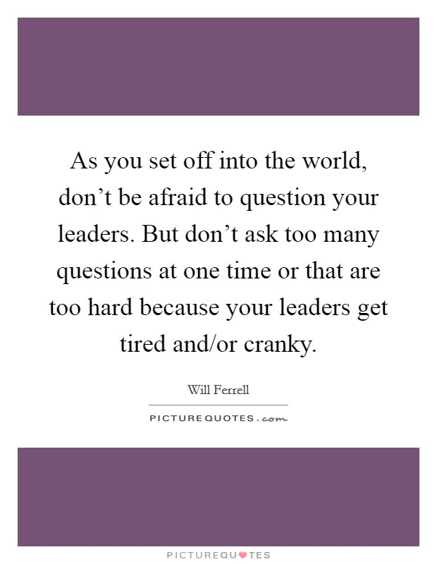 As you set off into the world, don't be afraid to question your leaders. But don't ask too many questions at one time or that are too hard because your leaders get tired and/or cranky Picture Quote #1