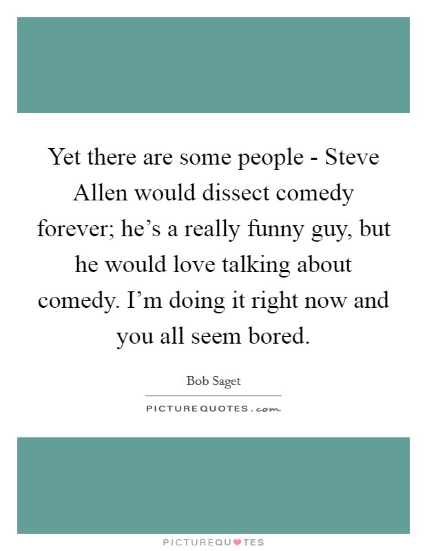 Yet there are some people - Steve Allen would dissect comedy forever; he's a really funny guy, but he would love talking about comedy. I'm doing it right now and you all seem bored Picture Quote #1
