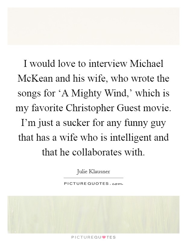 I would love to interview Michael McKean and his wife, who wrote the songs for 'A Mighty Wind,' which is my favorite Christopher Guest movie. I'm just a sucker for any funny guy that has a wife who is intelligent and that he collaborates with Picture Quote #1