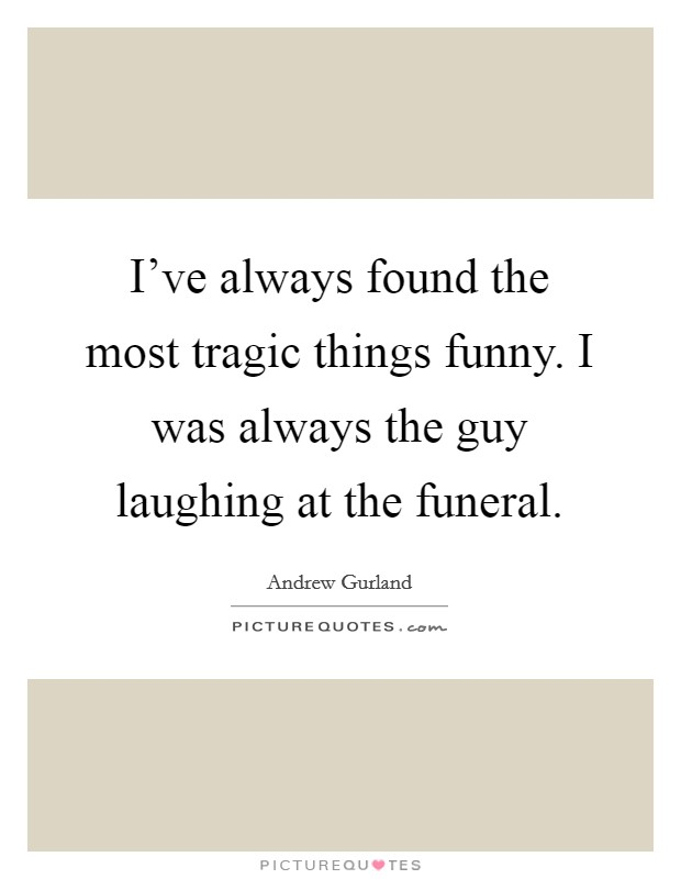 I've always found the most tragic things funny. I was always the guy laughing at the funeral Picture Quote #1