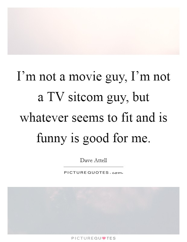 I'm not a movie guy, I'm not a TV sitcom guy, but whatever seems to fit and is funny is good for me Picture Quote #1