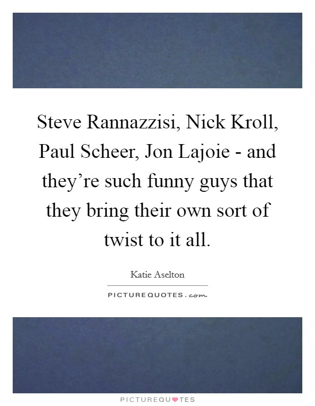Steve Rannazzisi, Nick Kroll, Paul Scheer, Jon Lajoie - and they're such funny guys that they bring their own sort of twist to it all Picture Quote #1