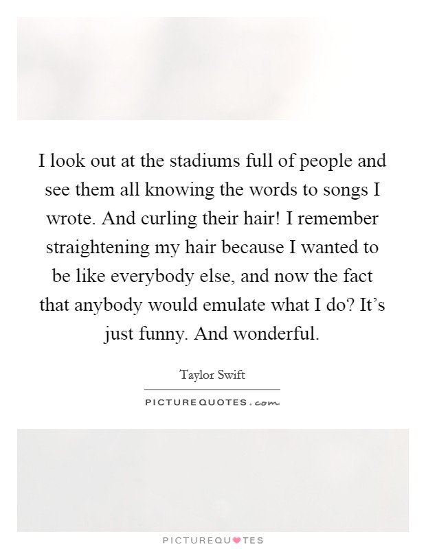 I look out at the stadiums full of people and see them all knowing the words to songs I wrote. And curling their hair! I remember straightening my hair because I wanted to be like everybody else, and now the fact that anybody would emulate what I do? It's just funny. And wonderful Picture Quote #1
