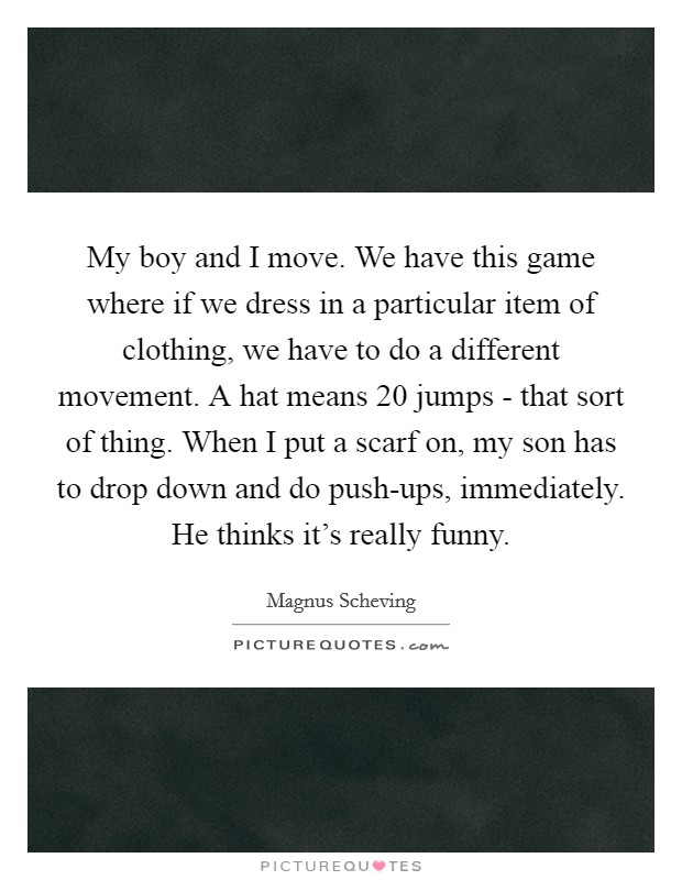 My boy and I move. We have this game where if we dress in a particular item of clothing, we have to do a different movement. A hat means 20 jumps - that sort of thing. When I put a scarf on, my son has to drop down and do push-ups, immediately. He thinks it's really funny Picture Quote #1
