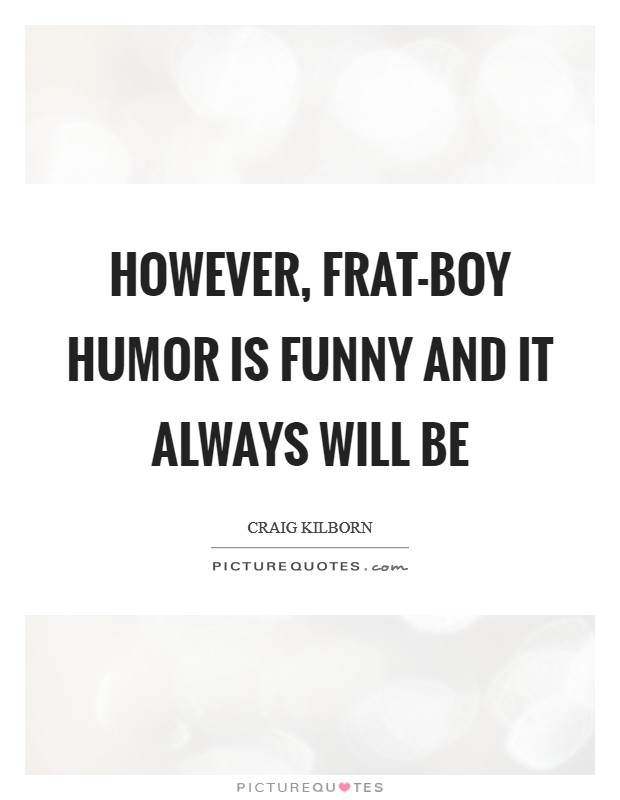 However, frat-boy humor is funny and it always will be Picture Quote #1