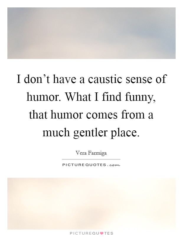 I don't have a caustic sense of humor. What I find funny, that humor comes from a much gentler place Picture Quote #1