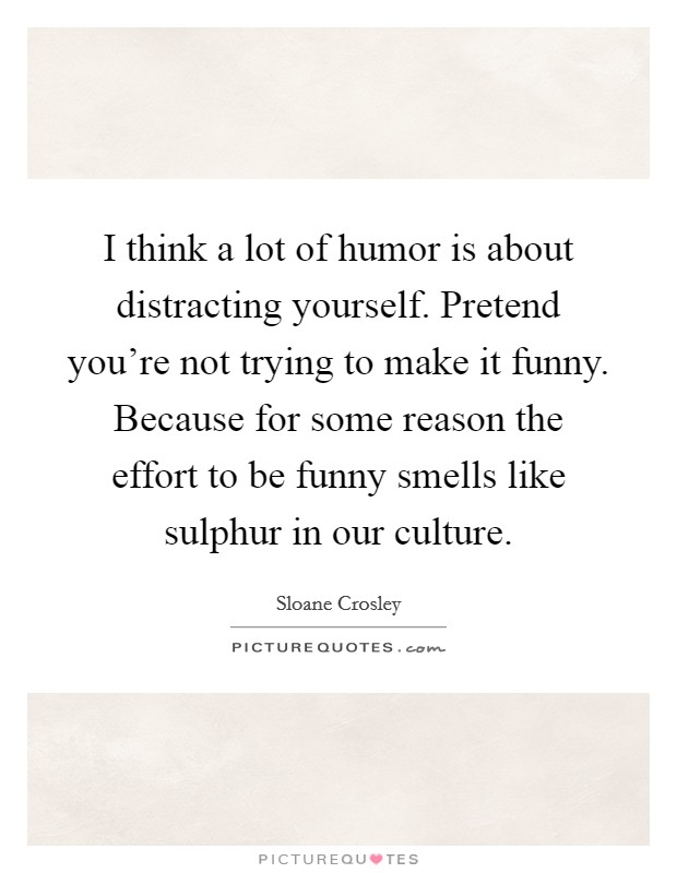 I think a lot of humor is about distracting yourself. Pretend you're not trying to make it funny. Because for some reason the effort to be funny smells like sulphur in our culture Picture Quote #1
