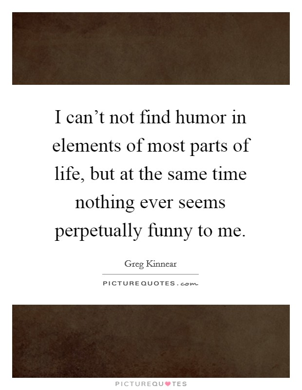 I can't not find humor in elements of most parts of life, but at the same time nothing ever seems perpetually funny to me Picture Quote #1
