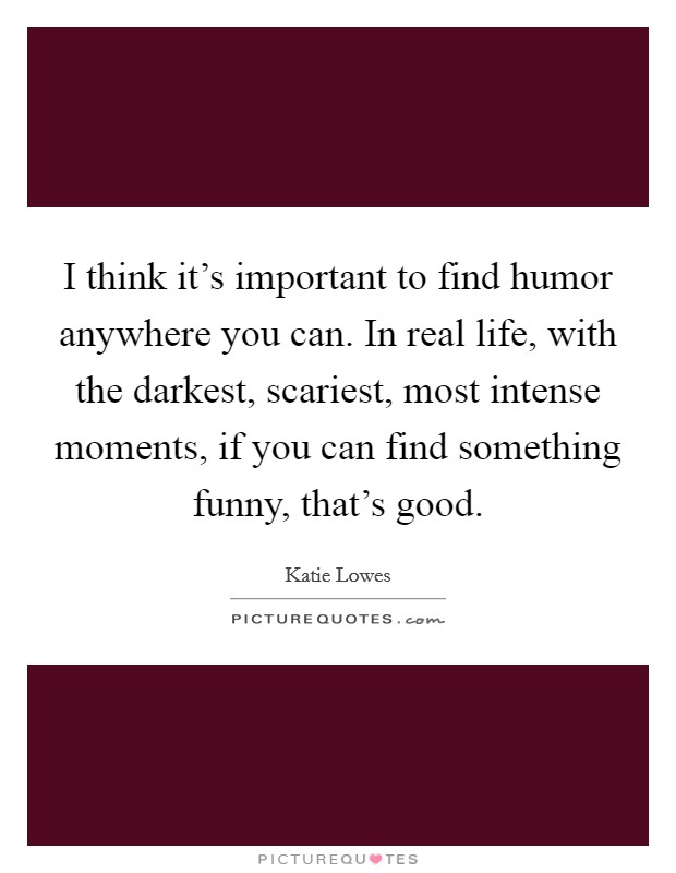 I think it's important to find humor anywhere you can. In real life, with the darkest, scariest, most intense moments, if you can find something funny, that's good Picture Quote #1