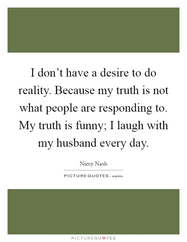 I don't have a desire to do reality. Because my truth is not what people are responding to. My truth is funny; I laugh with my husband every day Picture Quote #1