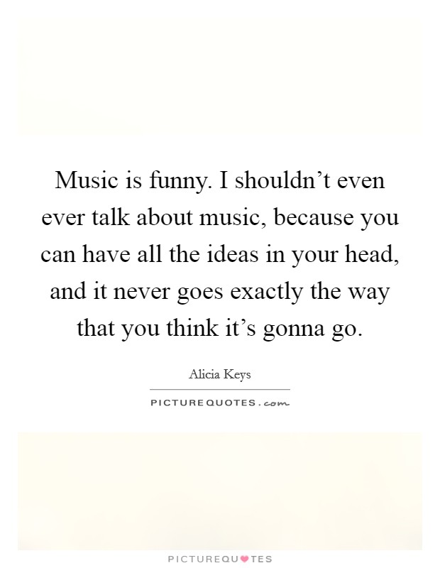 Music is funny. I shouldn't even ever talk about music, because you can have all the ideas in your head, and it never goes exactly the way that you think it's gonna go Picture Quote #1