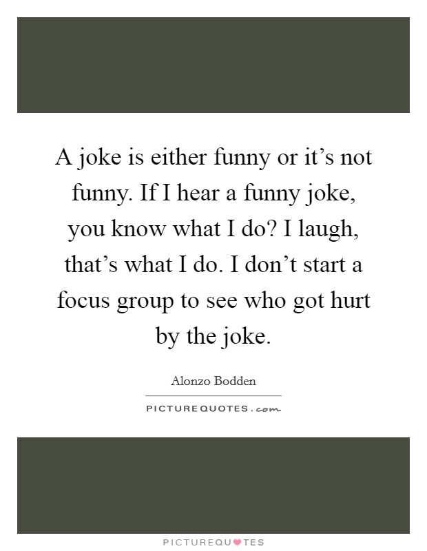 A joke is either funny or it's not funny. If I hear a funny joke, you know what I do? I laugh, that's what I do. I don't start a focus group to see who got hurt by the joke Picture Quote #1
