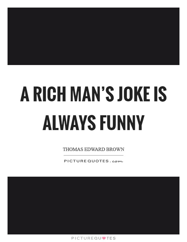 A rich man's joke is always funny Picture Quote #1