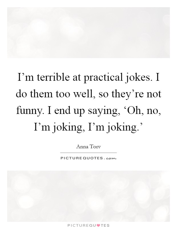 I'm terrible at practical jokes. I do them too well, so they're not funny. I end up saying, 'Oh, no, I'm joking, I'm joking.' Picture Quote #1