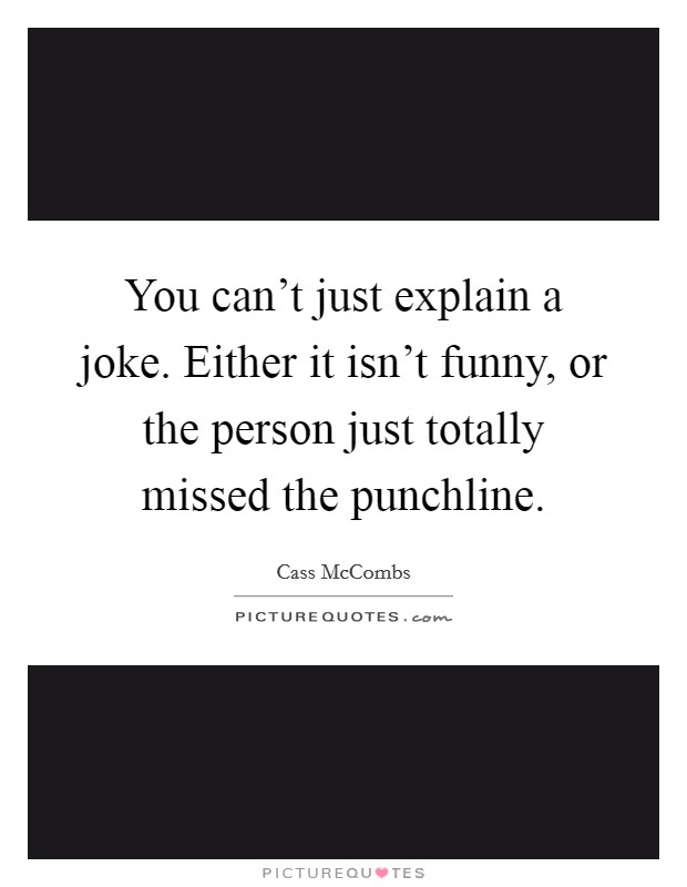 You can't just explain a joke. Either it isn't funny, or the person just totally missed the punchline. Picture Quote #1