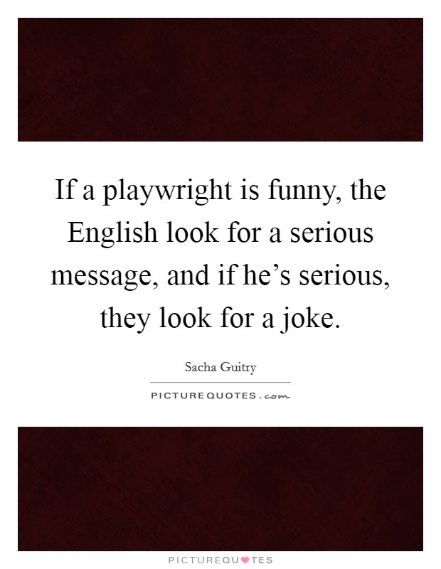 If a playwright is funny, the English look for a serious message, and if he's serious, they look for a joke Picture Quote #1