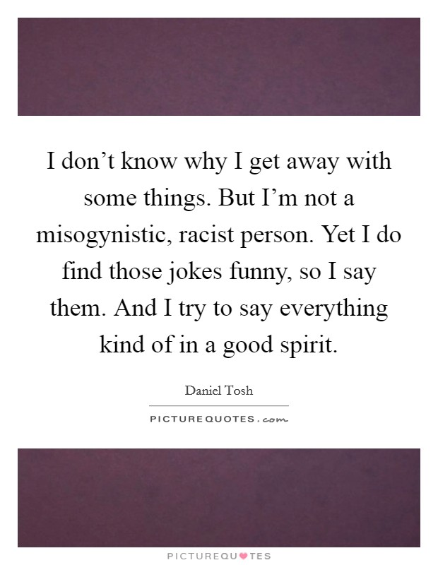 I don't know why I get away with some things. But I'm not a misogynistic, racist person. Yet I do find those jokes funny, so I say them. And I try to say everything kind of in a good spirit. Picture Quote #1
