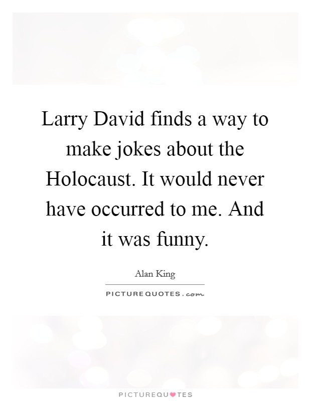 Larry David finds a way to make jokes about the Holocaust. It would never have occurred to me. And it was funny Picture Quote #1