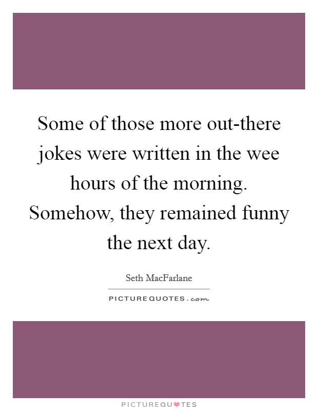 Some of those more out-there jokes were written in the wee hours of the morning. Somehow, they remained funny the next day. Picture Quote #1