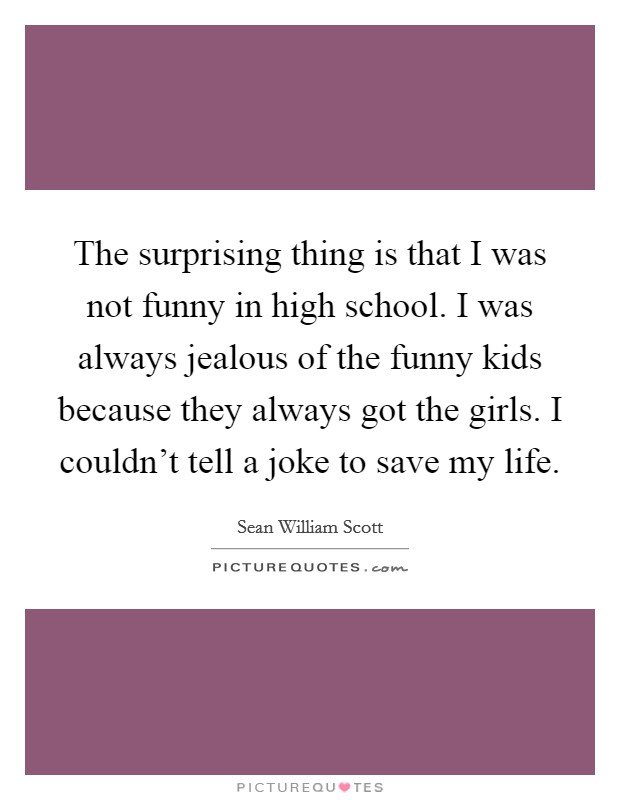 The surprising thing is that I was not funny in high school. I was always jealous of the funny kids because they always got the girls. I couldn't tell a joke to save my life Picture Quote #1