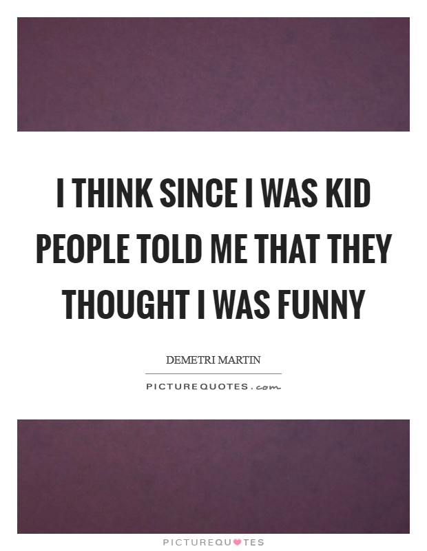 I think since I was kid people told me that they thought I was funny Picture Quote #1