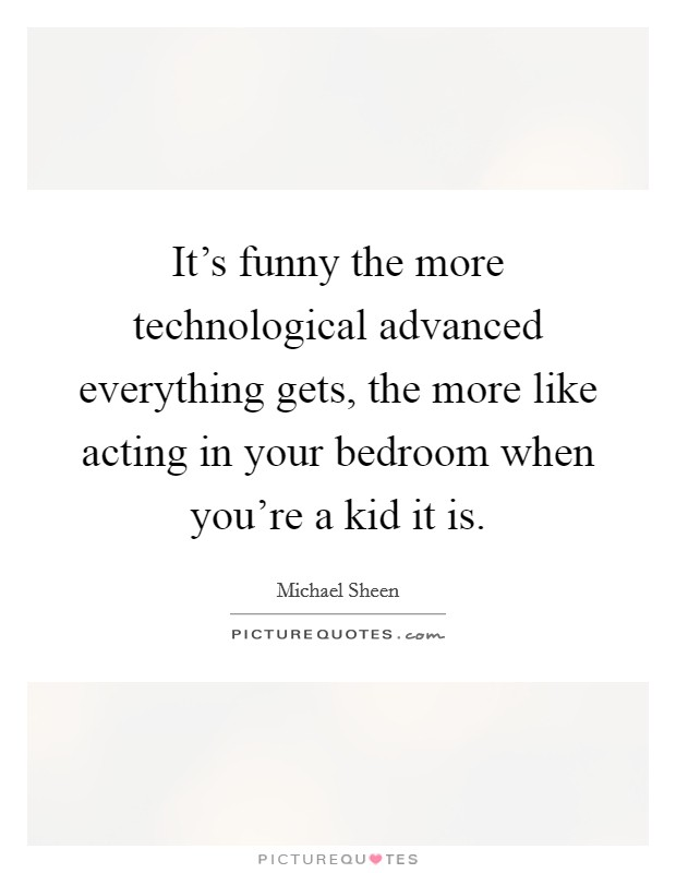 It's funny the more technological advanced everything gets, the more like acting in your bedroom when you're a kid it is Picture Quote #1