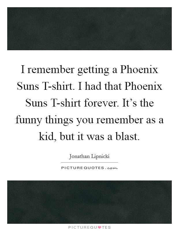 I remember getting a Phoenix Suns T-shirt. I had that Phoenix Suns T-shirt forever. It's the funny things you remember as a kid, but it was a blast Picture Quote #1