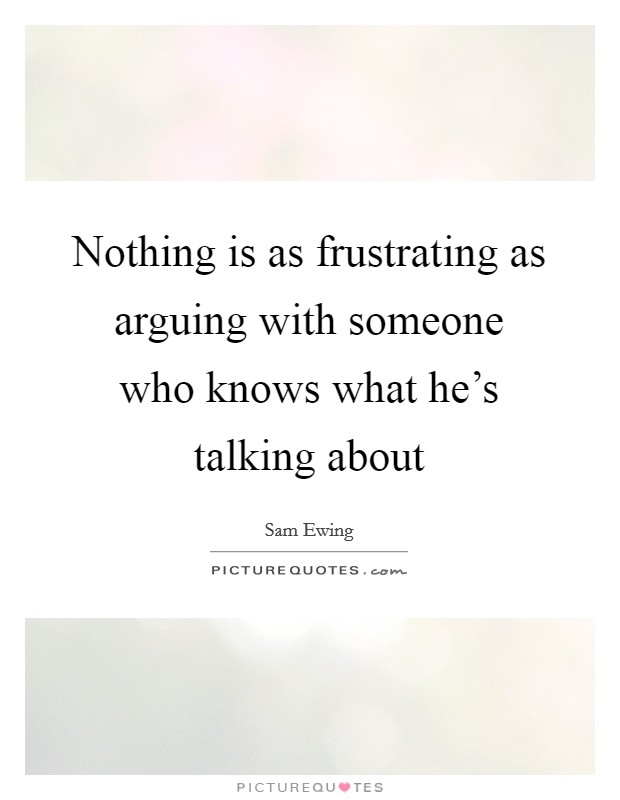 Nothing is as frustrating as arguing with someone who knows what he's talking about Picture Quote #1