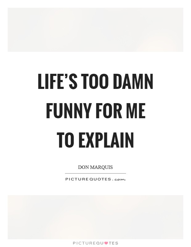 Life's too damn funny for me to explain Picture Quote #1