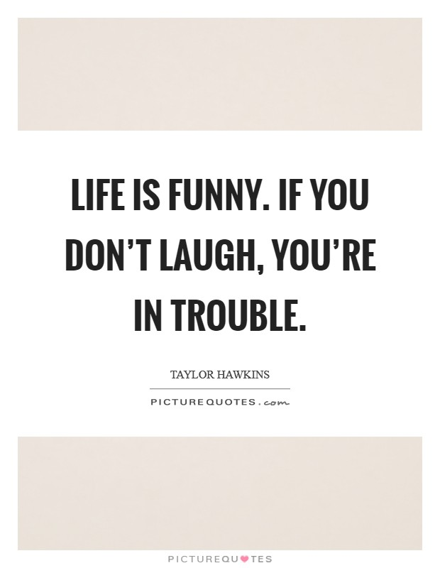 Life is funny. If you don't laugh, you're in trouble Picture Quote #1