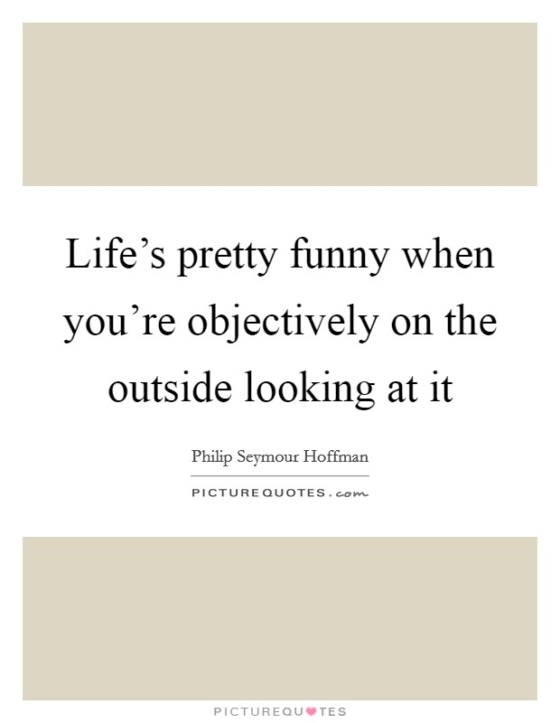 Life's pretty funny when you're objectively on the outside looking at it Picture Quote #1