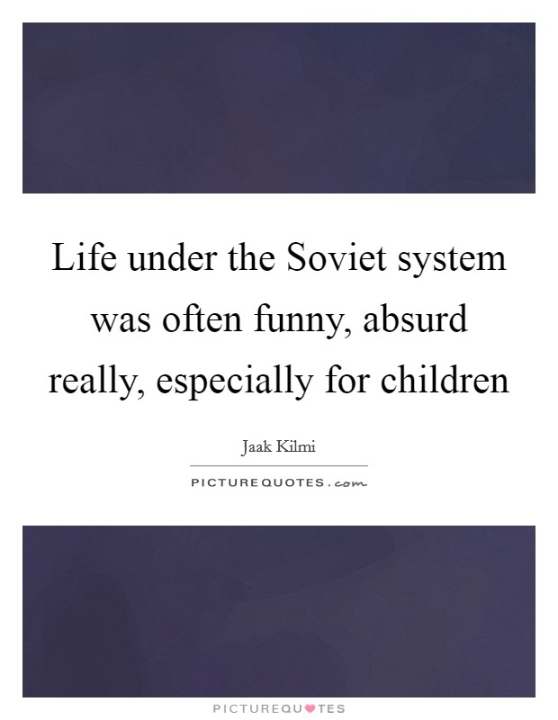 Life under the Soviet system was often funny, absurd really, especially for children Picture Quote #1