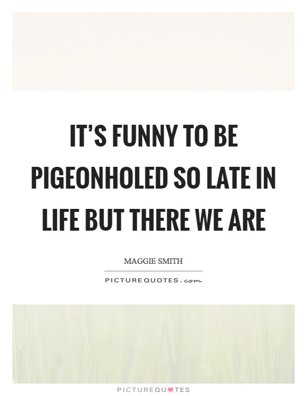 It's funny to be pigeonholed so late in life but there we are Picture Quote #1