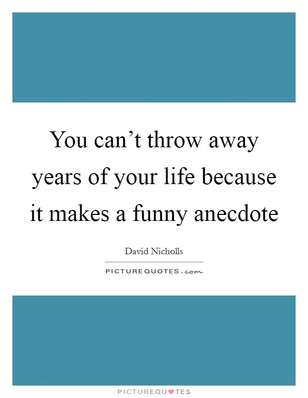 You can't throw away years of your life because it makes a funny anecdote Picture Quote #1