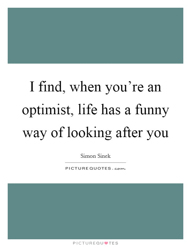 I find, when you're an optimist, life has a funny way of looking after you Picture Quote #1